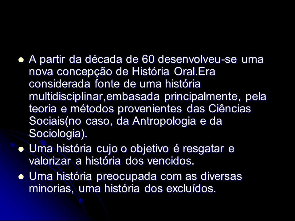 A partir da década de 60 desenvolveu-se uma nova concepção de História Oral.Era considerada fonte de uma história multidisciplinar,embasada principalmente, pela teoria e métodos provenientes das Ciências Sociais(no caso, da Antropologia e da Sociologia).