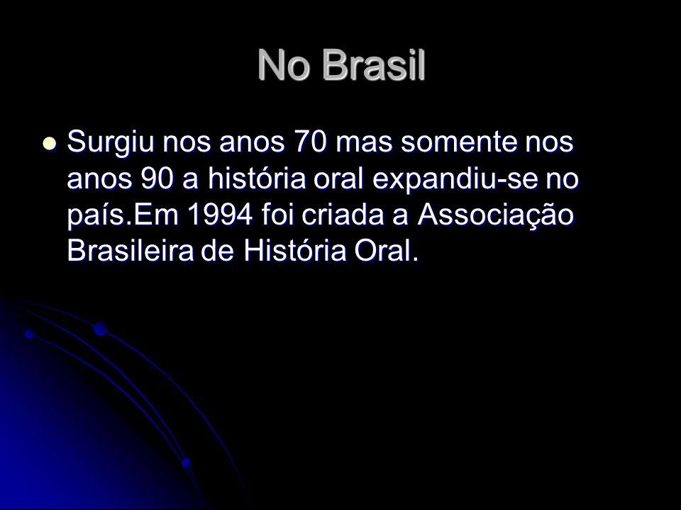 No Brasil Surgiu nos anos 70 mas somente nos anos 90 a história oral expandiu-se no país.Em 1994 foi criada a Associação Brasileira de História Oral.