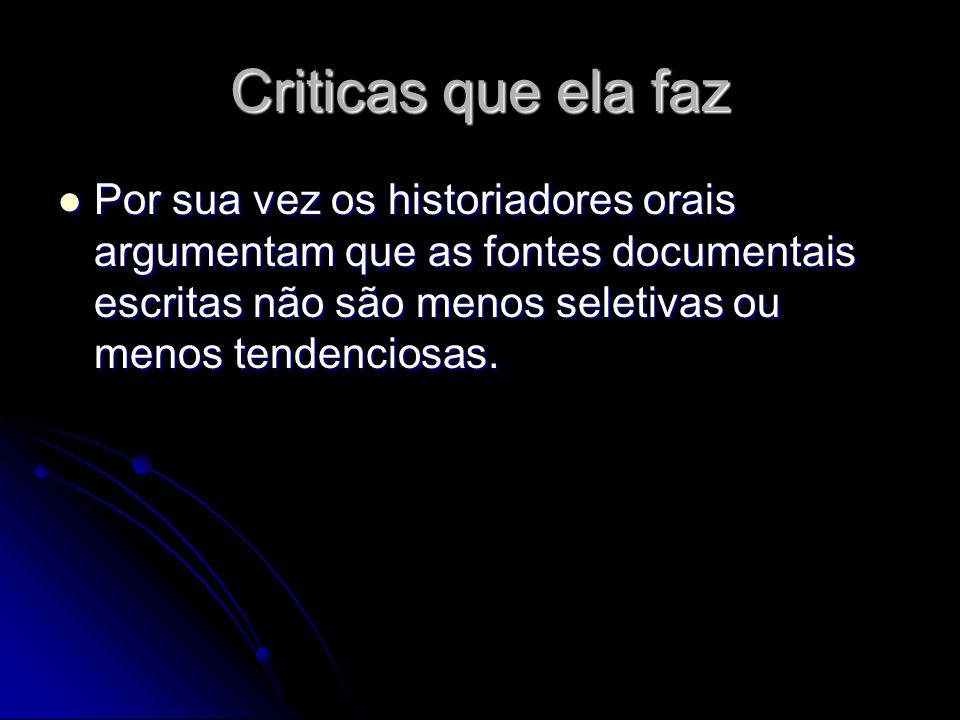 Criticas que ela faz Por sua vez os historiadores orais argumentam que as fontes documentais escritas não são menos seletivas ou menos tendenciosas. P