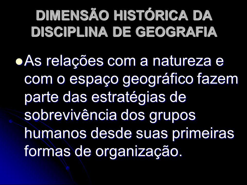 DIMENSÃO HISTÓRICA DA DISCIPLINA DE GEOGRAFIA As relações com a natureza e com o espaço geográfico fazem parte das estratégias de sobrevivência dos grupos humanos desde suas primeiras formas de organização.