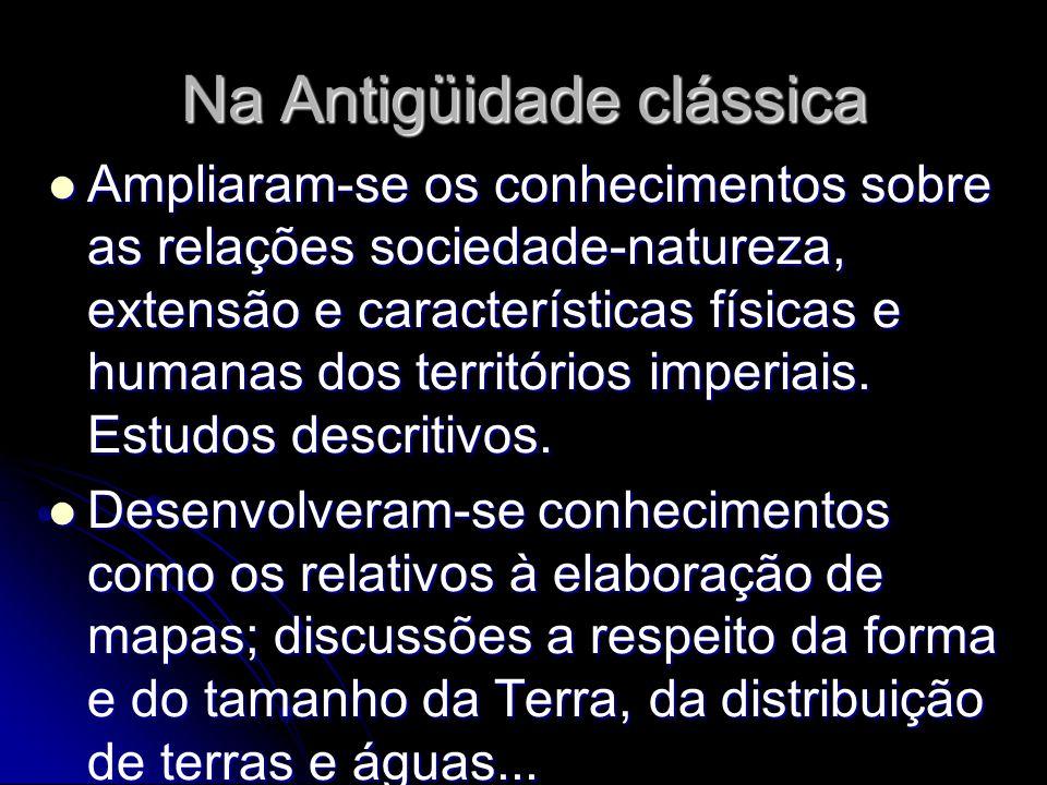 Na Antigüidade clássica Ampliaram-se os conhecimentos sobre as relações sociedade-natureza, extensão e características físicas e humanas dos territórios imperiais.