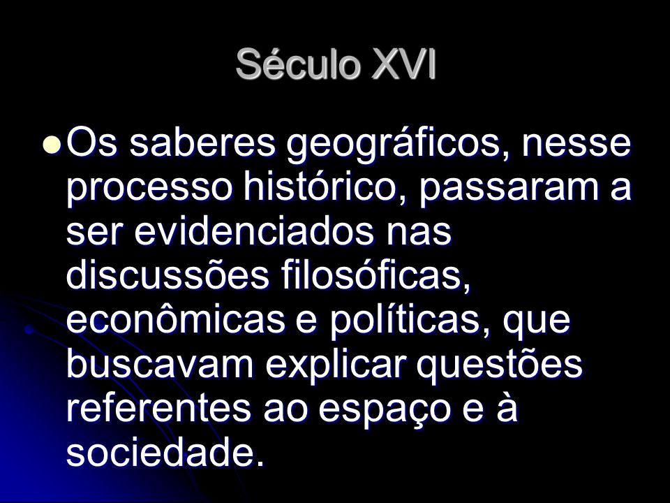 Século XVI Os saberes geográficos, nesse processo histórico, passaram a ser evidenciados nas discussões filosóficas, econômicas e políticas, que busca