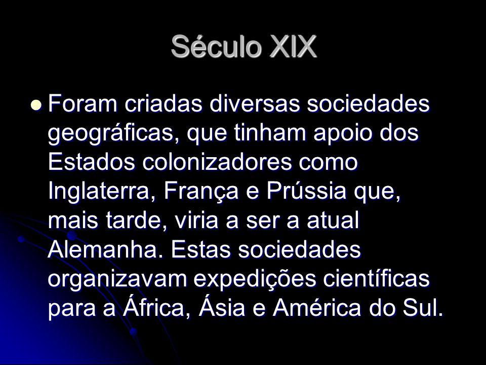 Século XIX Foram criadas diversas sociedades geográficas, que tinham apoio dos Estados colonizadores como Inglaterra, França e Prússia que, mais tarde