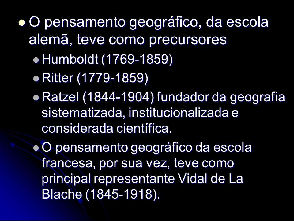 O pensamento geográfico, da escola alemã, teve como precursores O pensamento geográfico, da escola alemã, teve como precursores Humboldt (1769-1859) Humboldt (1769-1859) Ritter (1779-1859) Ritter (1779-1859) Ratzel (1844-1904) fundador da geografia sistematizada, institucionalizada e considerada científica.