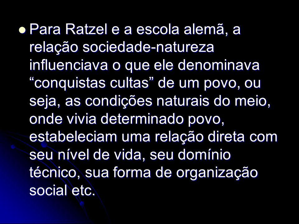 Para Ratzel e a escola alemã, a relação sociedade-natureza influenciava o que ele denominava conquistas cultas de um povo, ou seja, as condições naturais do meio, onde vivia determinado povo, estabeleciam uma relação direta com seu nível de vida, seu domínio técnico, sua forma de organização social etc.