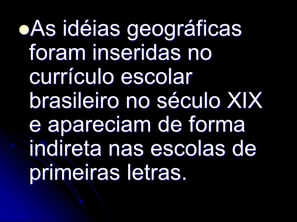 As idéias geográficas foram inseridas no currículo escolar brasileiro no século XIX e apareciam de forma indireta nas escolas de primeiras letras. As
