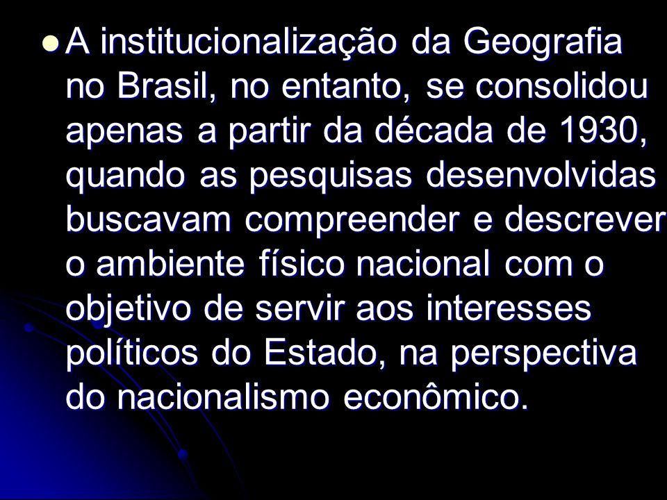 A institucionalização da Geografia no Brasil, no entanto, se consolidou apenas a partir da década de 1930, quando as pesquisas desenvolvidas buscavam compreender e descrever o ambiente físico nacional com o objetivo de servir aos interesses políticos do Estado, na perspectiva do nacionalismo econômico.