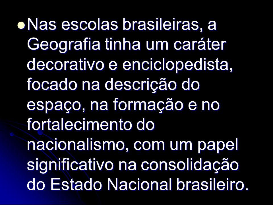 Nas escolas brasileiras, a Geografia tinha um caráter decorativo e enciclopedista, focado na descrição do espaço, na formação e no fortalecimento do nacionalismo, com um papel significativo na consolidação do Estado Nacional brasileiro.