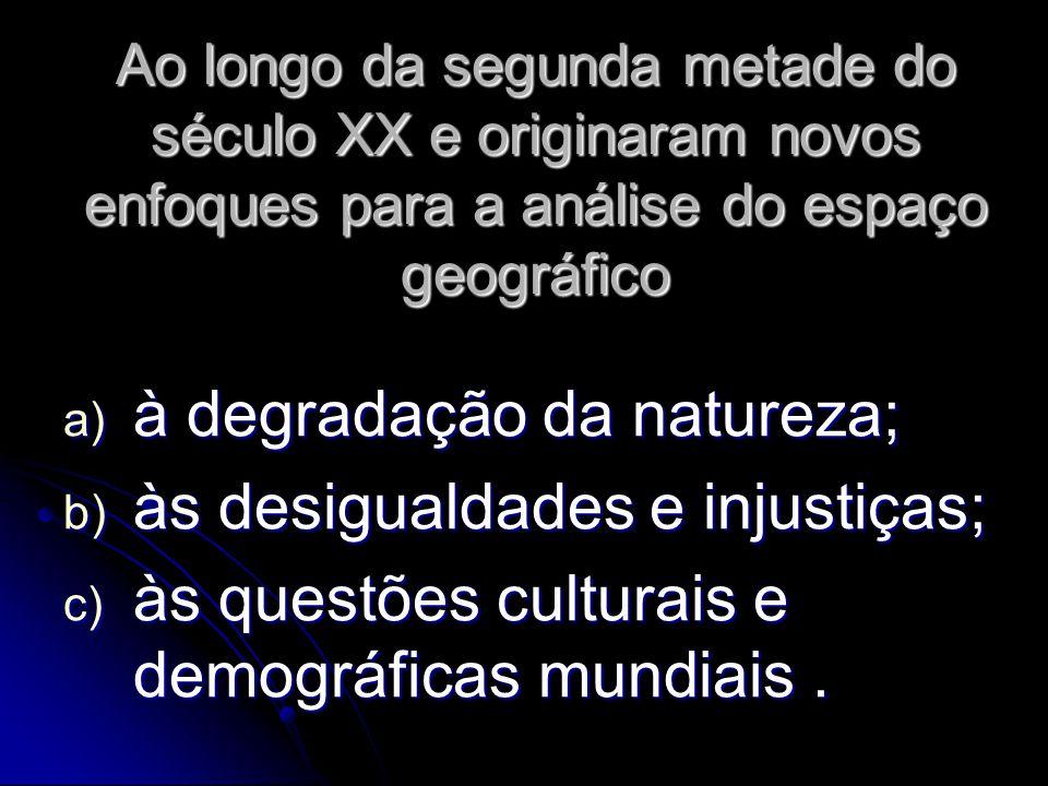 Ao longo da segunda metade do século XX e originaram novos enfoques para a análise do espaço geográfico a) à degradação da natureza; b) às desigualdades e injustiças; c) às questões culturais e demográficas mundiais.