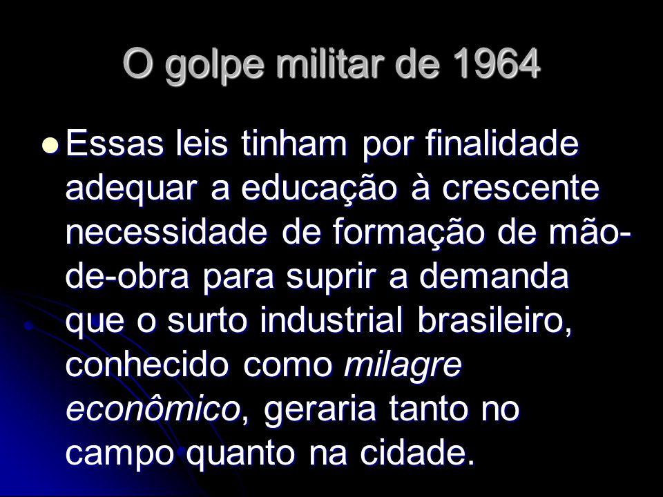 O golpe militar de 1964 Essas leis tinham por finalidade adequar a educação à crescente necessidade de formação de mão- de-obra para suprir a demanda que o surto industrial brasileiro, conhecido como milagre econômico, geraria tanto no campo quanto na cidade.