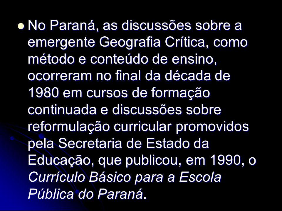 No Paraná, as discussões sobre a emergente Geografia Crítica, como método e conteúdo de ensino, ocorreram no final da década de 1980 em cursos de form