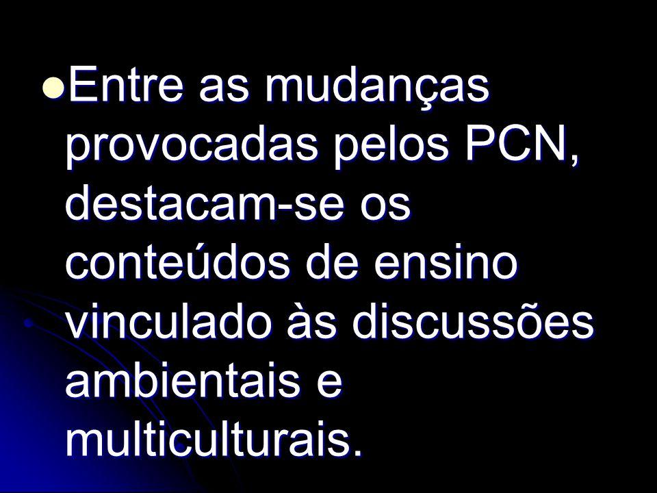 Entre as mudanças provocadas pelos PCN, destacam-se os conteúdos de ensino vinculado às discussões ambientais e multiculturais. Entre as mudanças prov