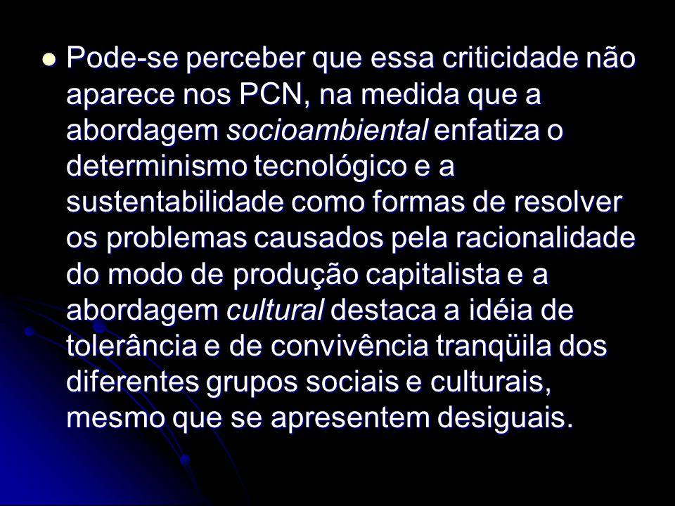 Pode-se perceber que essa criticidade não aparece nos PCN, na medida que a abordagem socioambiental enfatiza o determinismo tecnológico e a sustentabi
