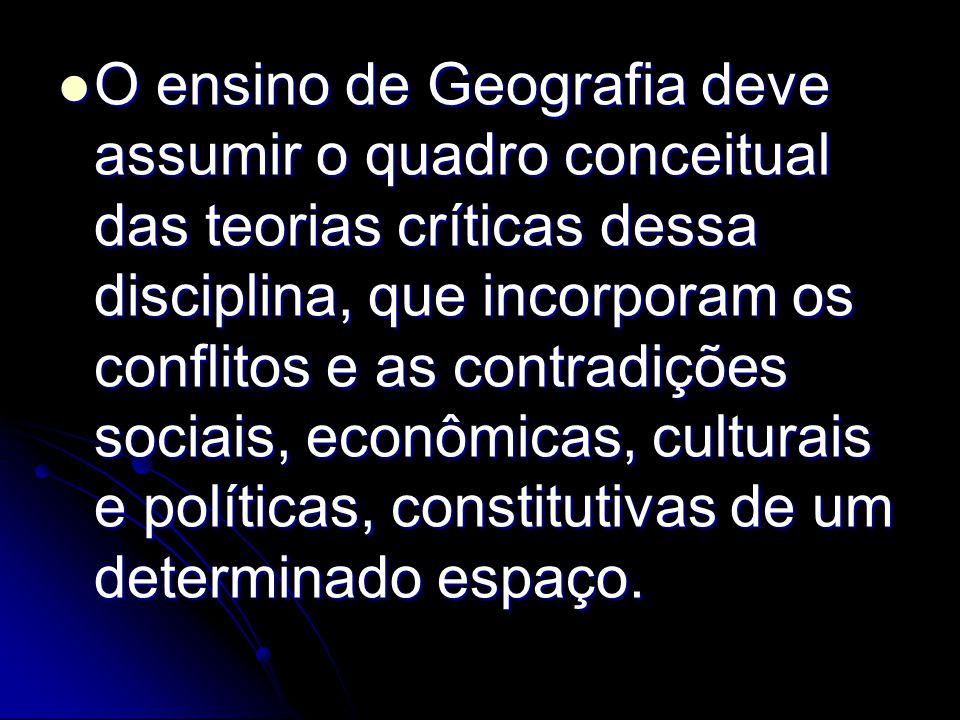 O ensino de Geografia deve assumir o quadro conceitual das teorias críticas dessa disciplina, que incorporam os conflitos e as contradições sociais, econômicas, culturais e políticas, constitutivas de um determinado espaço.