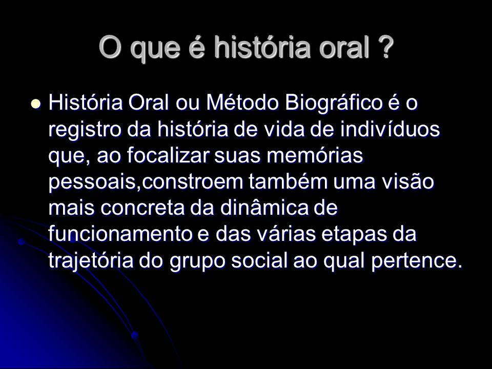 O que é história oral ? História Oral ou Método Biográfico é o registro da história de vida de indivíduos que, ao focalizar suas memórias pessoais,con