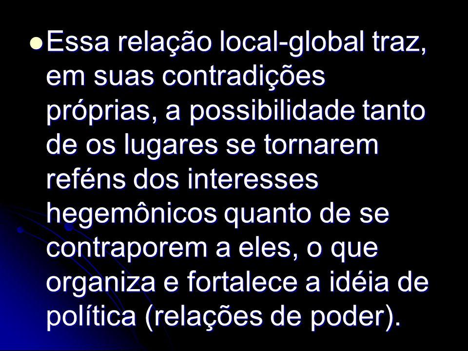Essa relação local-global traz, em suas contradições próprias, a possibilidade tanto de os lugares se tornarem reféns dos interesses hegemônicos quanto de se contraporem a eles, o que organiza e fortalece a idéia de política (relações de poder).