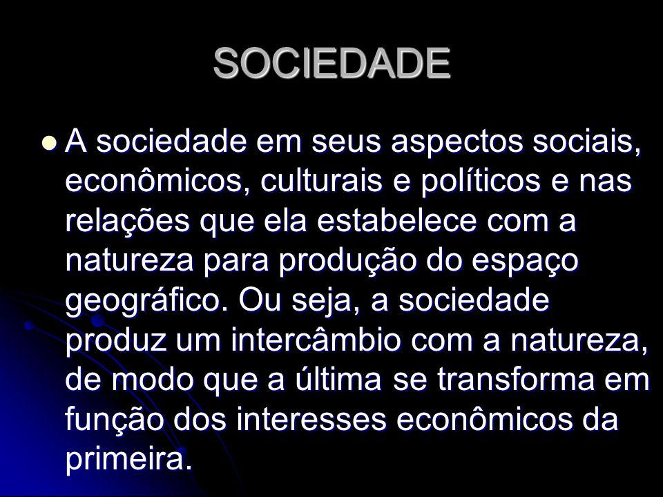 SOCIEDADE A sociedade em seus aspectos sociais, econômicos, culturais e políticos e nas relações que ela estabelece com a natureza para produção do espaço geográfico.