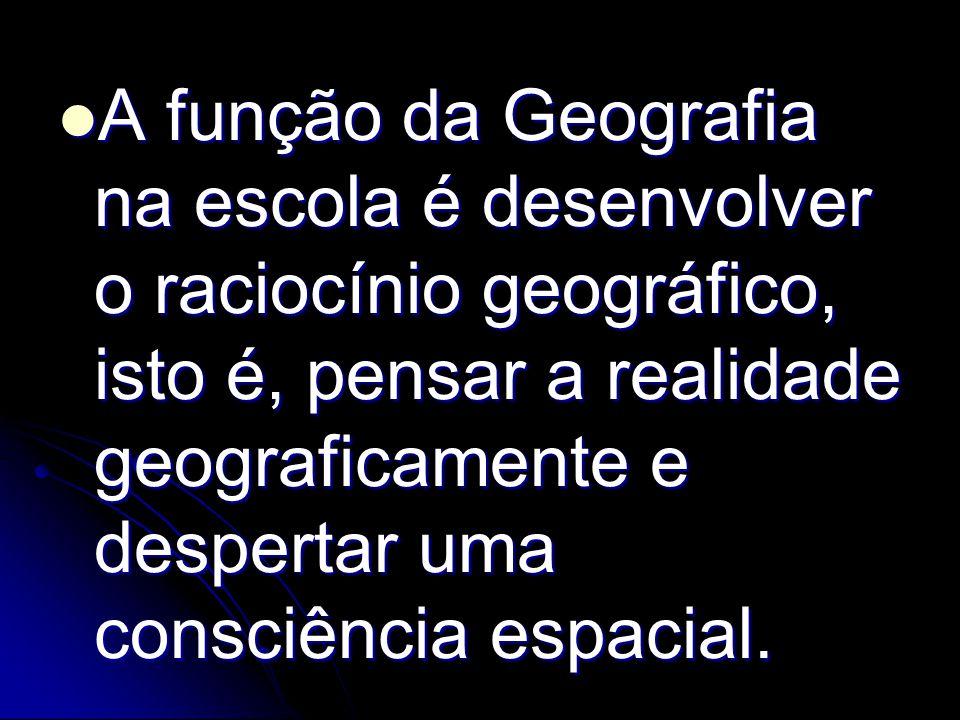 A função da Geografia na escola é desenvolver o raciocínio geográfico, isto é, pensar a realidade geograficamente e despertar uma consciência espacial