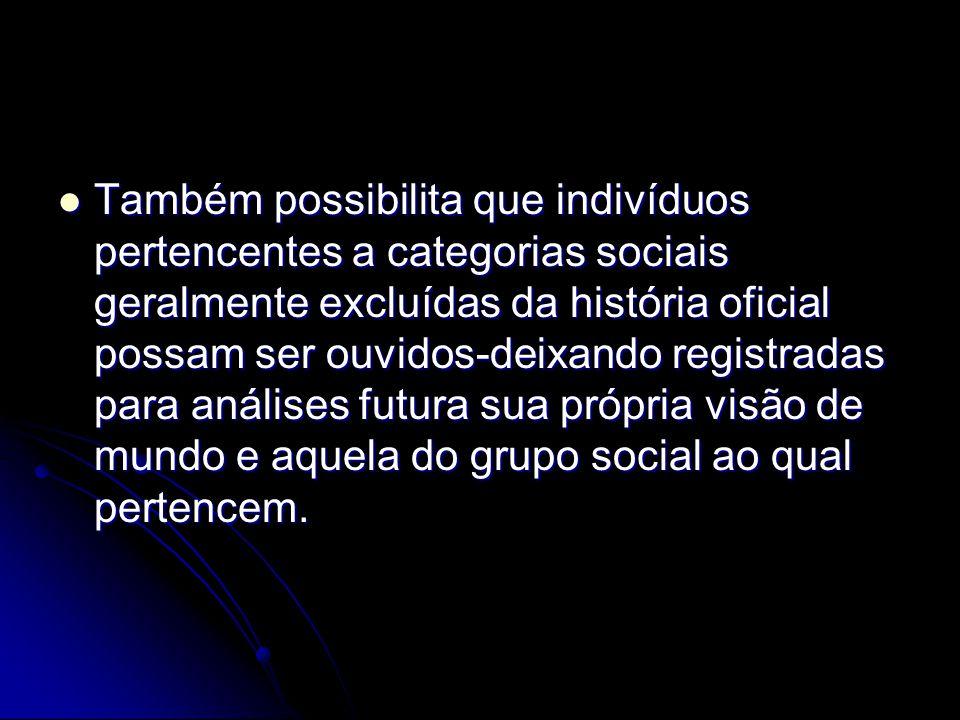 Também possibilita que indivíduos pertencentes a categorias sociais geralmente excluídas da história oficial possam ser ouvidos-deixando registradas para análises futura sua própria visão de mundo e aquela do grupo social ao qual pertencem.