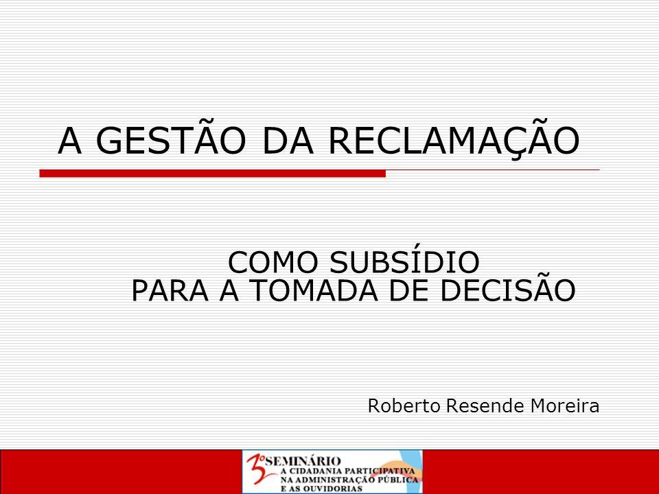 A GESTÃO DA RECLAMAÇÃO COMO SUBSÍDIO PARA A TOMADA DE DECISÃO Roberto Resende Moreira