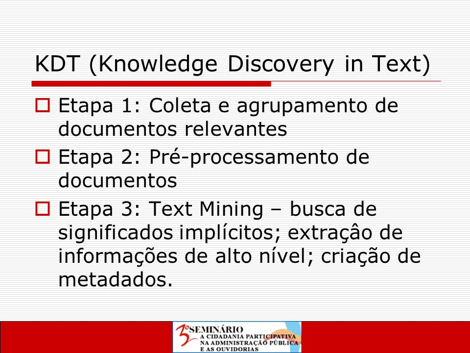 KDT (Knowledge Discovery in Text)  Etapa 1: Coleta e agrupamento de documentos relevantes  Etapa 2: Pré-processamento de documentos  Etapa 3: Text