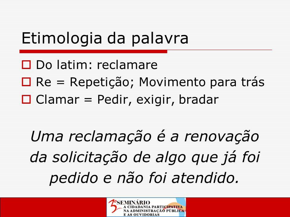 Etimologia da palavra  Do latim: reclamare  Re = Repetição; Movimento para trás  Clamar = Pedir, exigir, bradar Uma reclamação é a renovação da solicitação de algo que já foi pedido e não foi atendido.