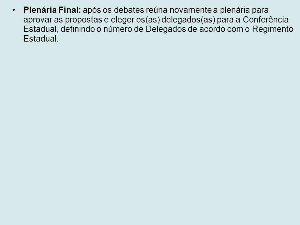 Plenária Final: após os debates reúna novamente a plenária para aprovar as propostas e eleger os(as) delegados(as) para a Conferência Estadual, definindo o número de Delegados de acordo com o Regimento Estadual.