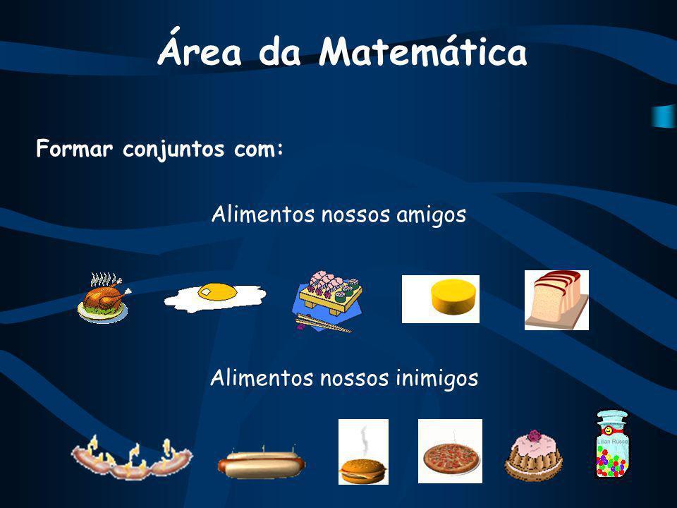 Área da Matemática Formar conjuntos com: Alimentos nossos amigos Alimentos nossos inimigos