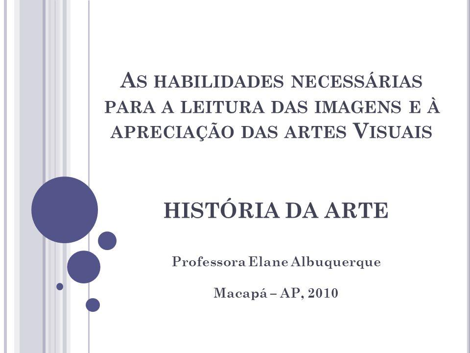 A S HABILIDADES NECESSÁRIAS PARA A LEITURA DAS IMAGENS E À APRECIAÇÃO DAS ARTES V ISUAIS HISTÓRIA DA ARTE Professora Elane Albuquerque Macapá – AP, 2010
