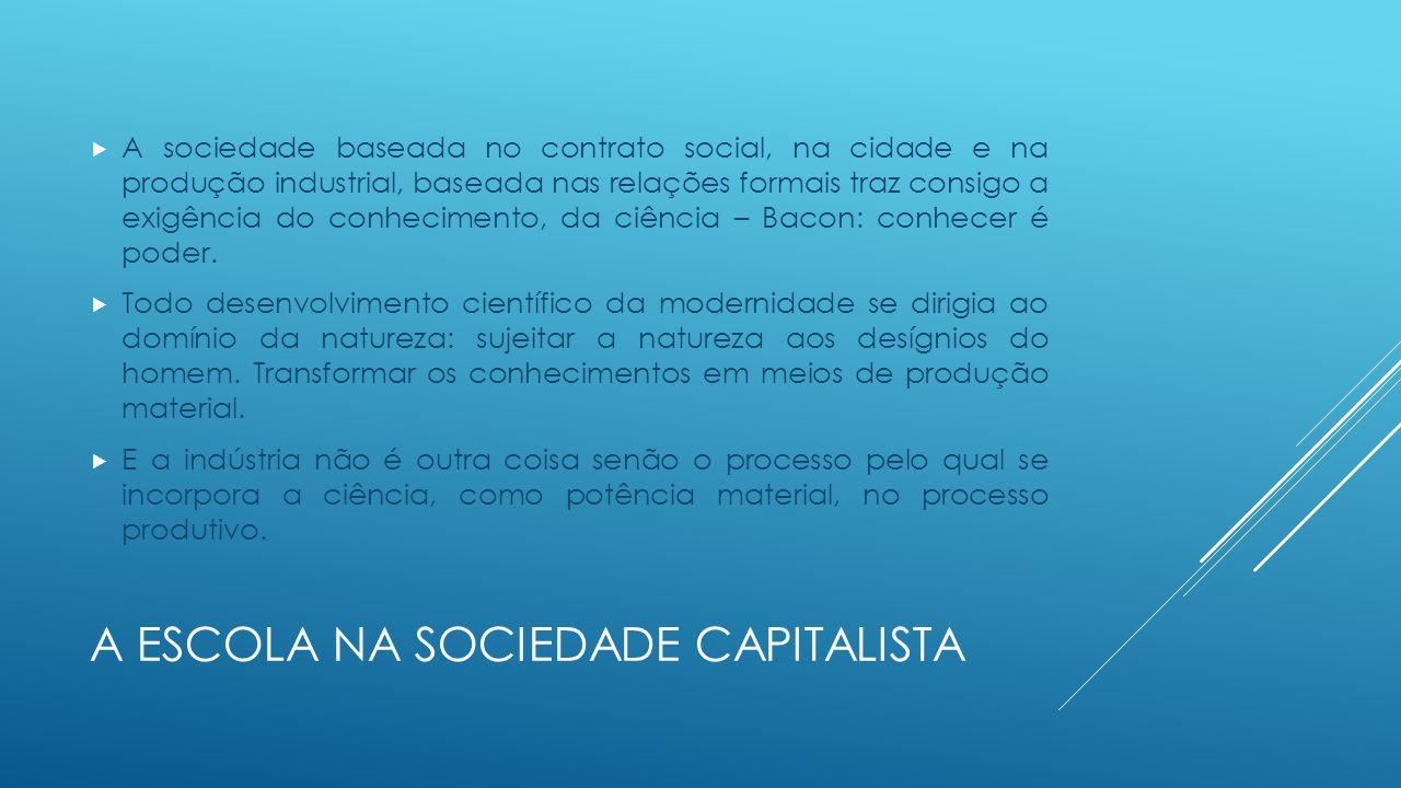 A ESCOLA NA SOCIEDADE CAPITALISTA  A sociedade baseada no contrato social, na cidade e na produção industrial, baseada nas relações formais traz cons