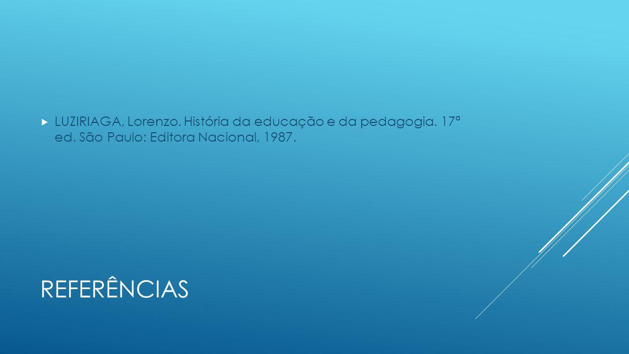 REFERÊNCIAS  LUZIRIAGA, Lorenzo. História da educação e da pedagogia. 17ª ed. São Paulo: Editora Nacional, 1987.