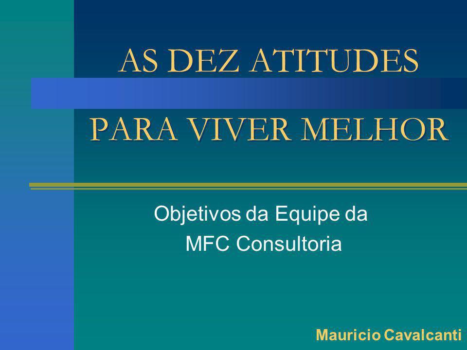 AS DEZ ATITUDES PARA VIVER MELHOR Objetivos da Equipe da MFC Consultoria Mauricio Cavalcanti