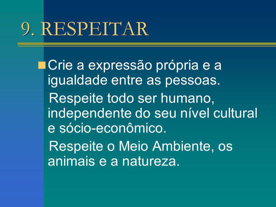 9. RESPEITAR Crie a expressão própria e a igualdade entre as pessoas. Respeite todo ser humano, independente do seu nível cultural e sócio-econômico.