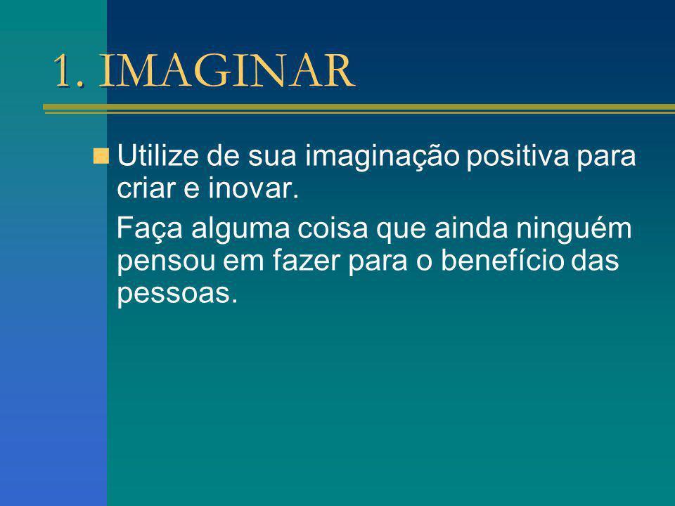 1. IMAGINAR Utilize de sua imaginação positiva para criar e inovar. Faça alguma coisa que ainda ninguém pensou em fazer para o benefício das pessoas.