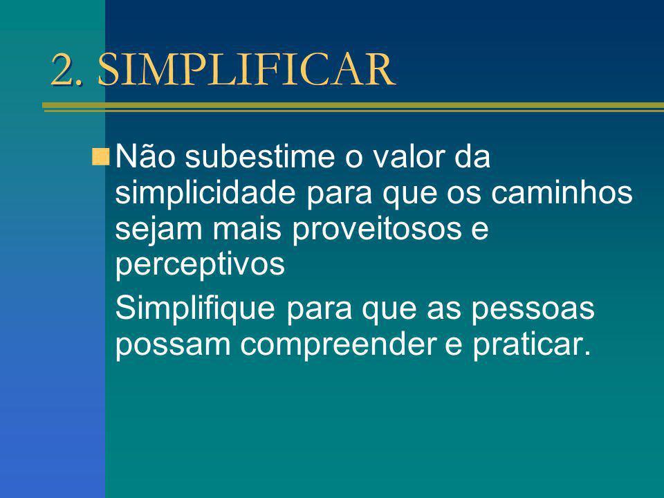2. SIMPLIFICAR Não subestime o valor da simplicidade para que os caminhos sejam mais proveitosos e perceptivos Simplifique para que as pessoas possam