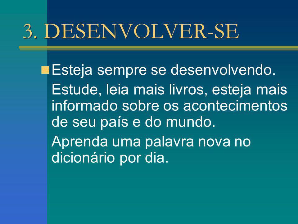 3. DESENVOLVER-SE Esteja sempre se desenvolvendo. Estude, leia mais livros, esteja mais informado sobre os acontecimentos de seu país e do mundo. Apre