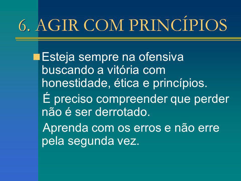 6. AGIR COM PRINCÍPIOS Esteja sempre na ofensiva buscando a vitória com honestidade, ética e princípios. É preciso compreender que perder não é ser de