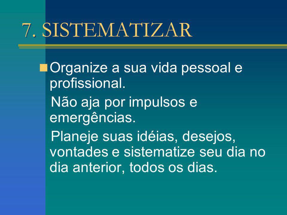 7. SISTEMATIZAR Organize a sua vida pessoal e profissional. Não aja por impulsos e emergências. Planeje suas idéias, desejos, vontades e sistematize s