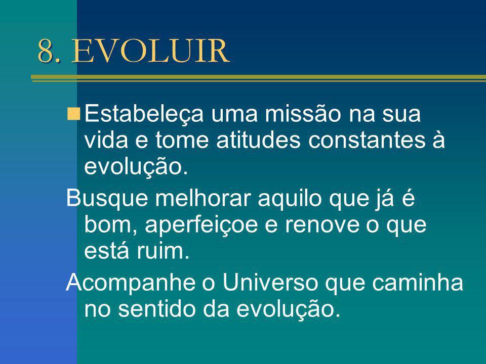 8. EVOLUIR Estabeleça uma missão na sua vida e tome atitudes constantes à evolução. Busque melhorar aquilo que já é bom, aperfeiçoe e renove o que est