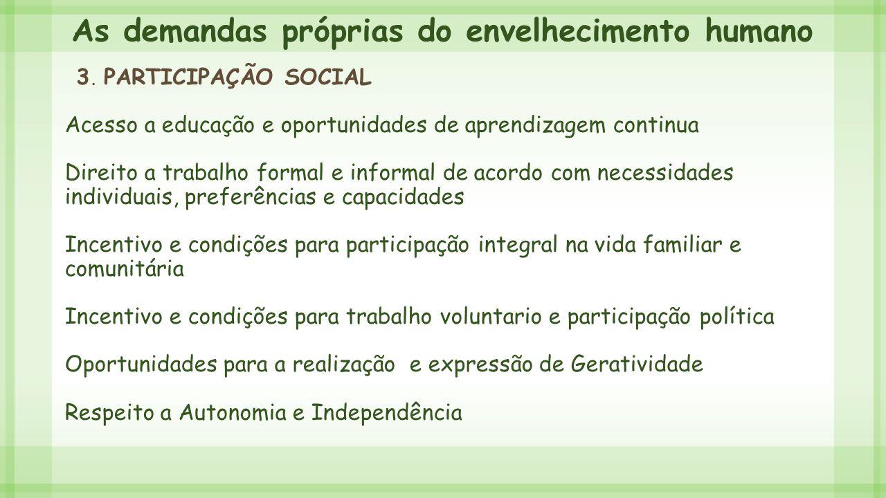 As demandas próprias do envelhecimento humano 3. PARTICIPAÇÃO SOCIAL Acesso a educação e oportunidades de aprendizagem continua Direito a trabalho for