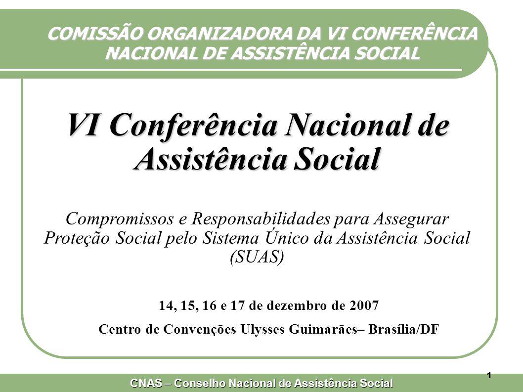 CNAS – Conselho Nacional de Assistência Social 1 COMISSÃO ORGANIZADORA DA VI CONFERÊNCIA NACIONAL DE ASSISTÊNCIA SOCIAL VI Conferência Nacional de Assistência Social Compromissos e Responsabilidades para Assegurar Proteção Social pelo Sistema Único da Assistência Social (SUAS) 14, 15, 16 e 17 de dezembro de 2007 Centro de Convenções Ulysses Guimarães– Brasília/DF