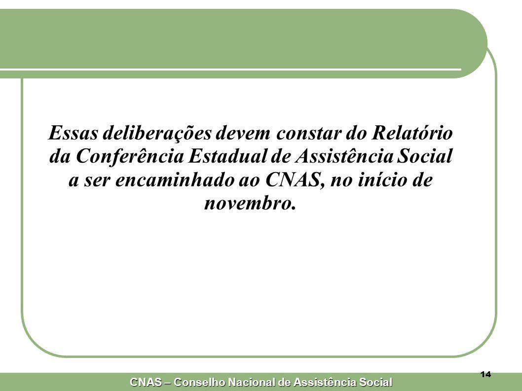 CNAS – Conselho Nacional de Assistência Social 14 Essas deliberações devem constar do Relatório da Conferência Estadual de Assistência Social a ser encaminhado ao CNAS, no início de novembro.