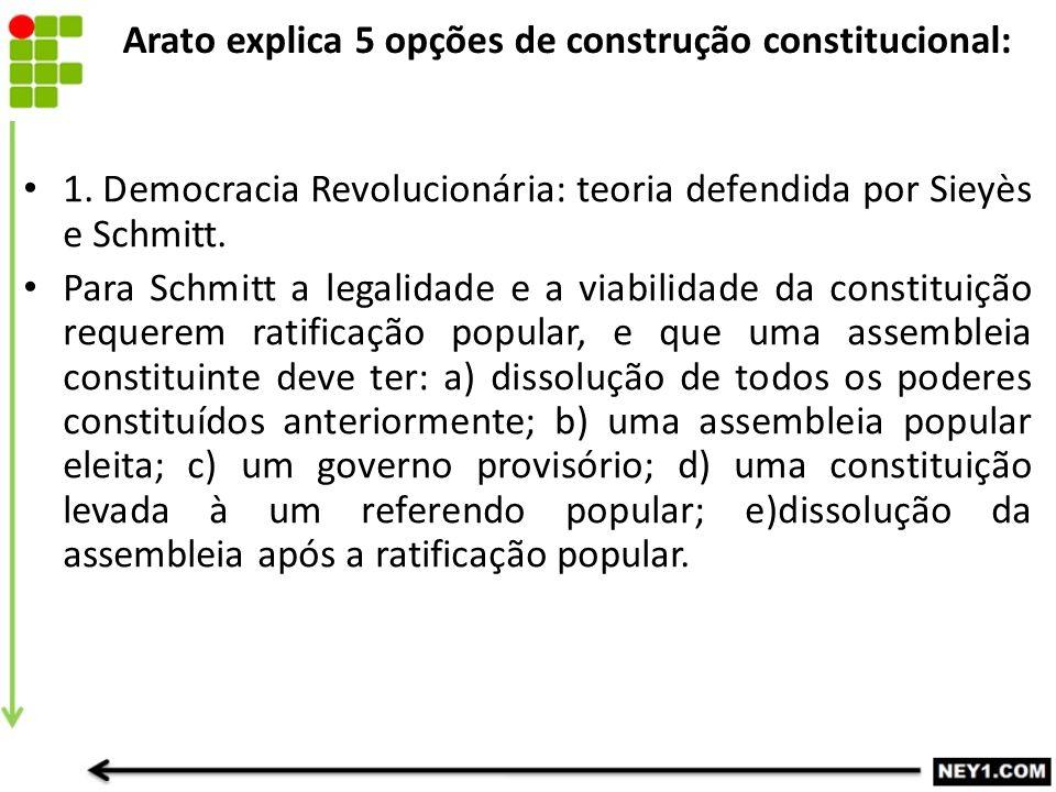 Arato explica 5 opções de construção constitucional: 1. Democracia Revolucionária: teoria defendida por Sieyès e Schmitt. Para Schmitt a legalidade e