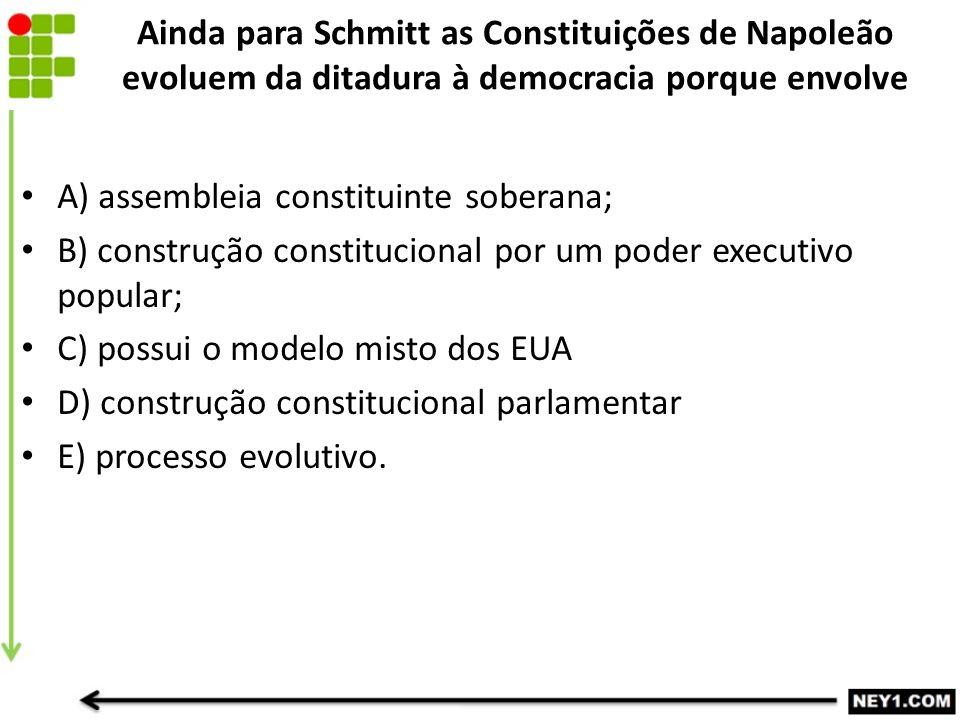 Ainda para Schmitt as Constituições de Napoleão evoluem da ditadura à democracia porque envolve A) assembleia constituinte soberana; B) construção con