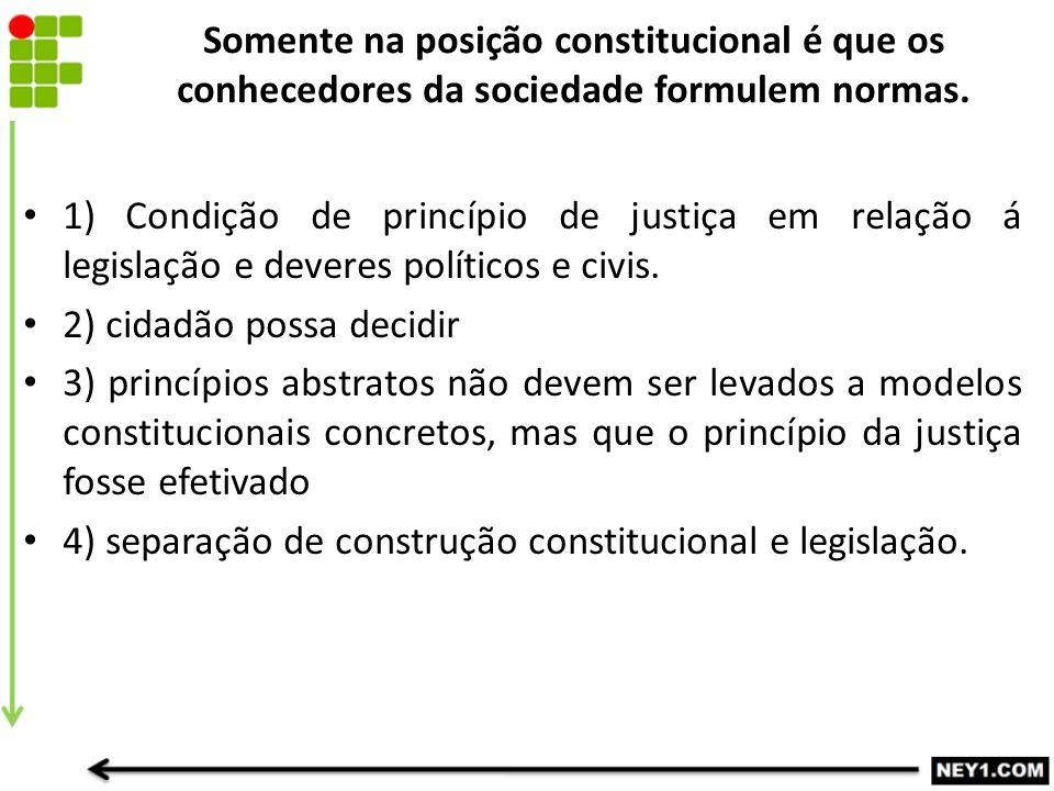 Somente na posição constitucional é que os conhecedores da sociedade formulem normas. 1) Condição de princípio de justiça em relação á legislação e de