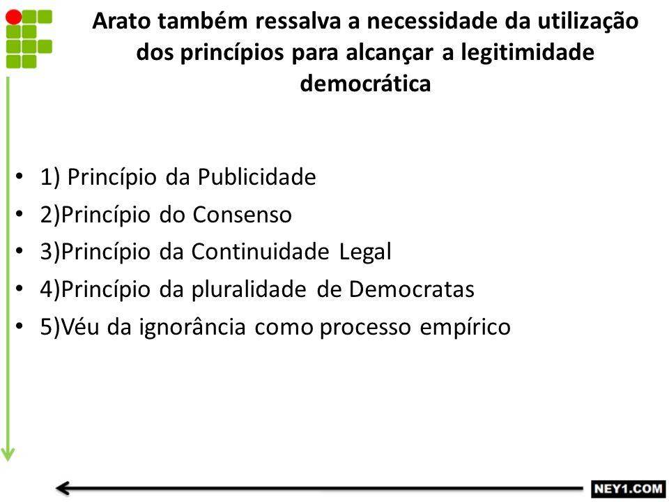 Arato também ressalva a necessidade da utilização dos princípios para alcançar a legitimidade democrática 1) Princípio da Publicidade 2)Princípio do C