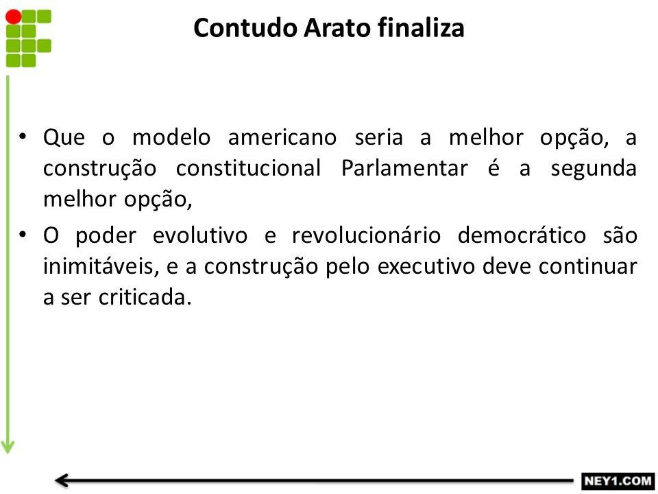 Contudo Arato finaliza Que o modelo americano seria a melhor opção, a construção constitucional Parlamentar é a segunda melhor opção, O poder evolutiv