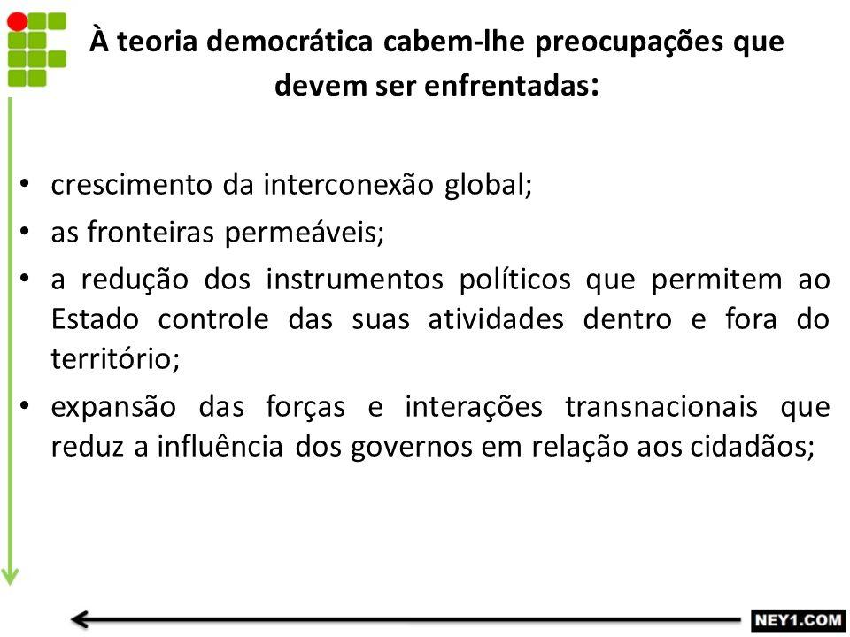 À teoria democrática cabem-lhe preocupações que devem ser enfrentadas : crescimento da interconexão global; as fronteiras permeáveis; a redução dos in