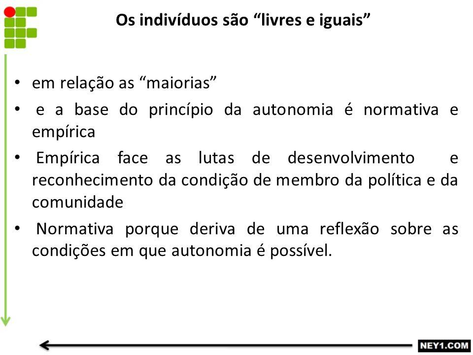 """Os indivíduos são """"livres e iguais"""" em relação as """"maiorias"""" e a base do princípio da autonomia é normativa e empírica Empírica face as lutas de desen"""