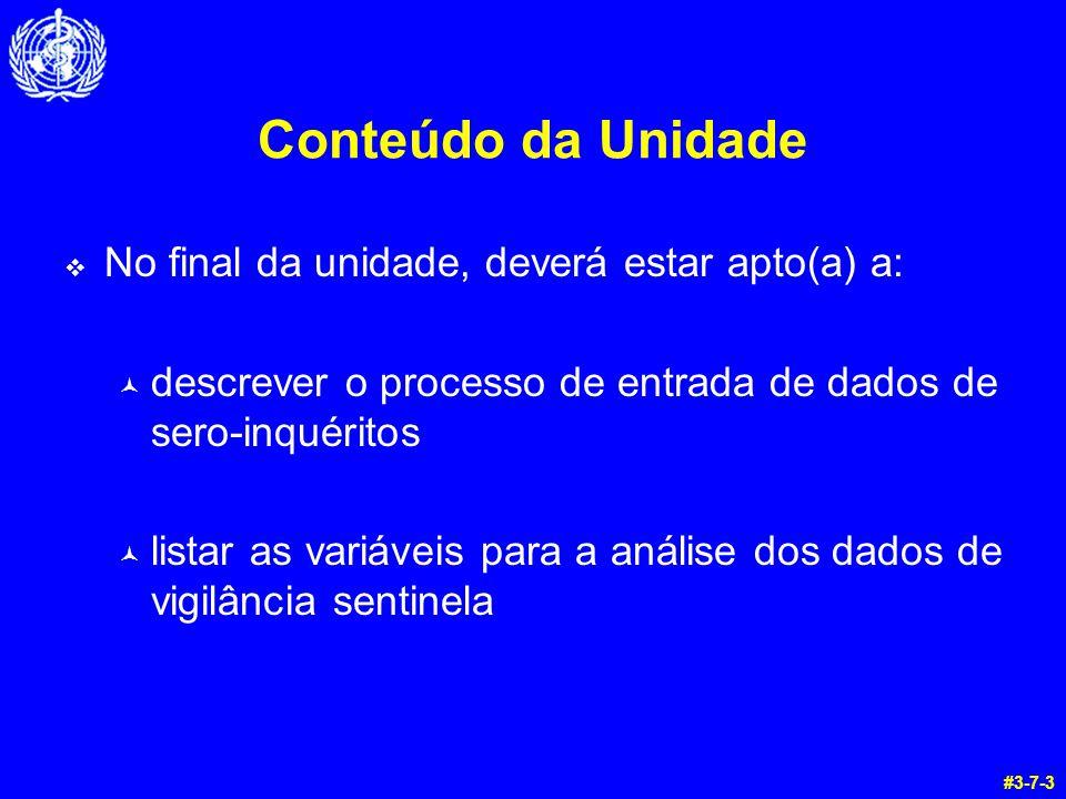 Conteúdo da Unidade  No final da unidade, deverá estar apto(a) a: © descrever o processo de entrada de dados de sero-inquéritos © listar as variáveis para a análise dos dados de vigilância sentinela #3-7-3